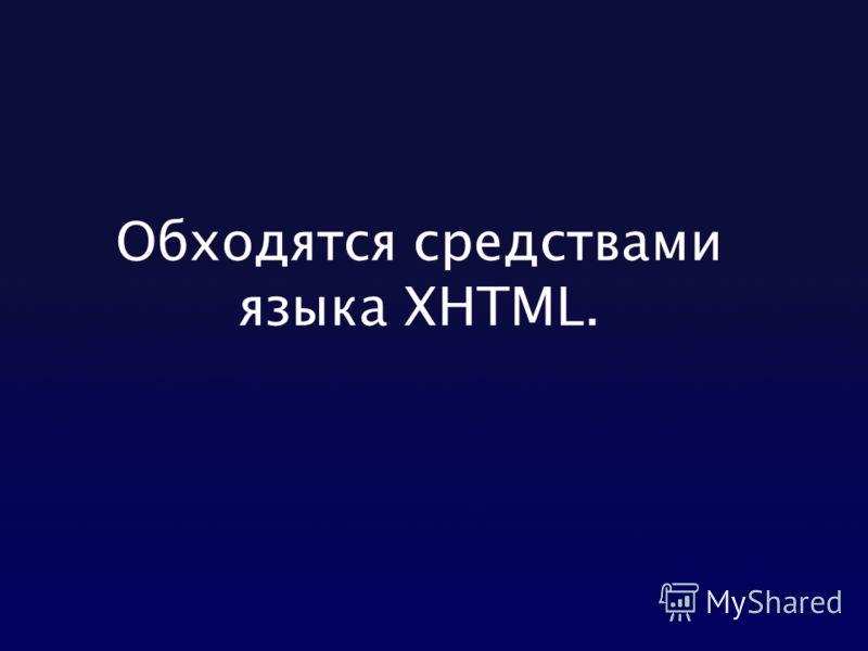 Обходятся средствами языка XHTML.