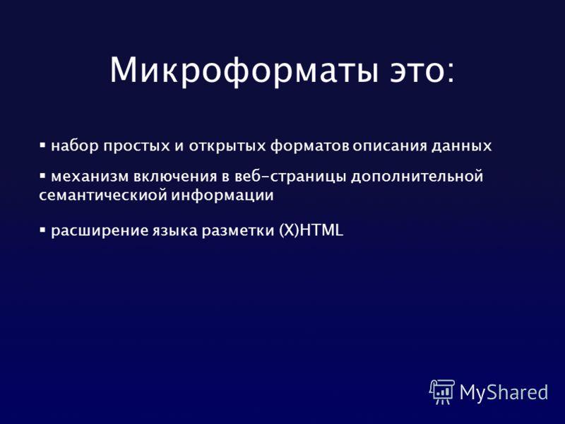 Микроформаты это: набор простых и открытых форматов описания данных механизм включения в веб-страницы дополнительной семантическиой информации расширение языка разметки (Х)HTML