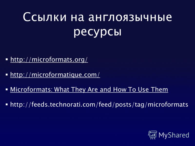 Ссылки на англоязычные ресурсы http://microformats.org/ http://microformatique.com/ Microformats: What They Are and How To Use Them http://feeds.technorati.com/feed/posts/tag/microformats