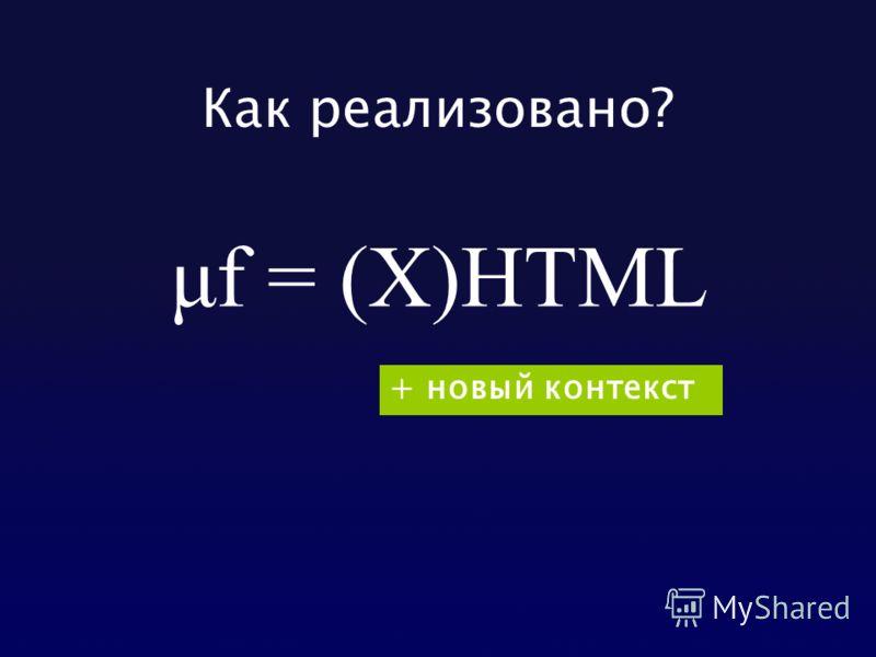 Как реализовано? μf = (X)HTML + новый контекст