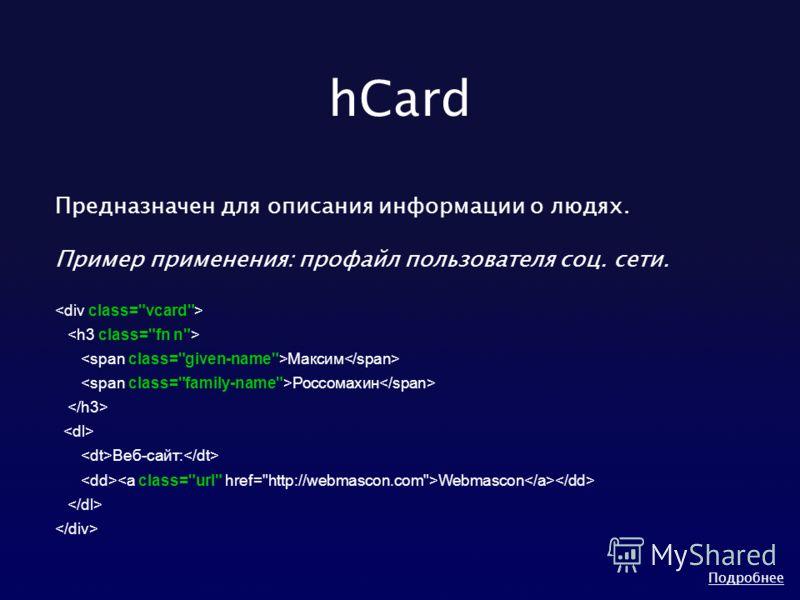 hCard Предназначен для описания информации о людях. Пример применения: профайл пользователя соц. сети. Максим Россомахин Веб-сайт: Webmascon Подробнее