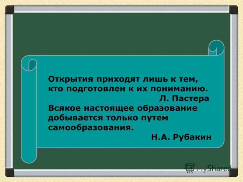 Открытия приходят лишь к тем, кто подготовлен к их пониманию. Л. Пастера Всякое настоящее образование добывается только путем самообразования. Н.А. Рубакин