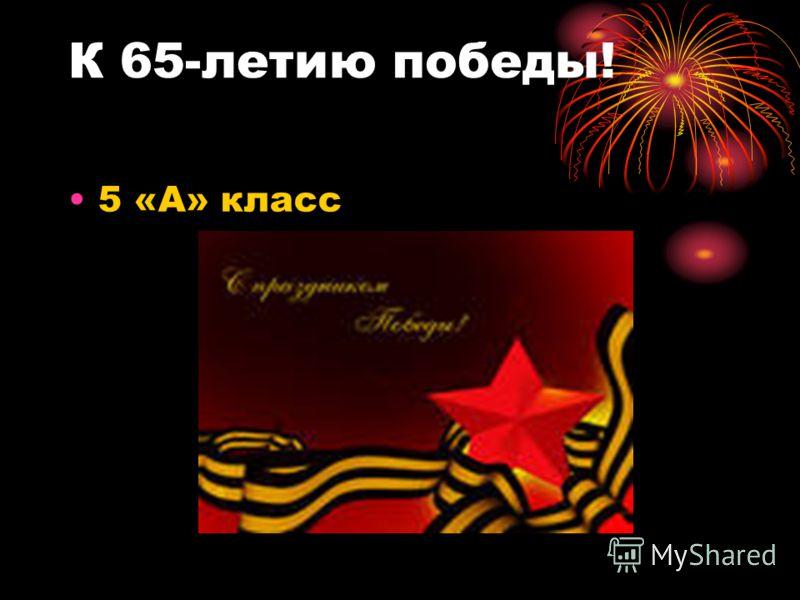 К 65-летию победы! 5 «А» класс