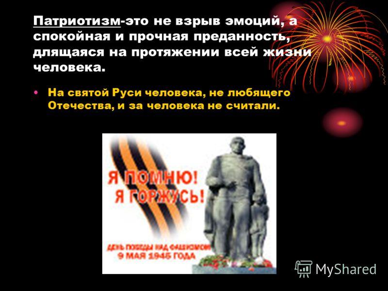 Патриотизм-это не взрыв эмоций, а спокойная и прочная преданность, длящаяся на протяжении всей жизни человека. На святой Руси человека, не любящего Отечества, и за человека не считали.