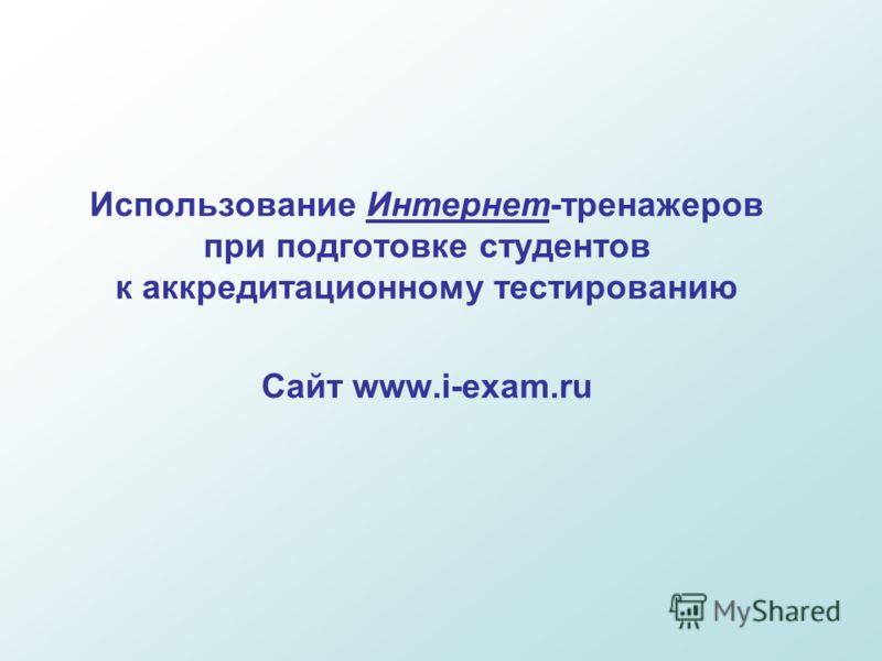 Использование Интернет-тренажеров при подготовке студентов к аккредитационному тестированию Сайт www.i-exam.ru