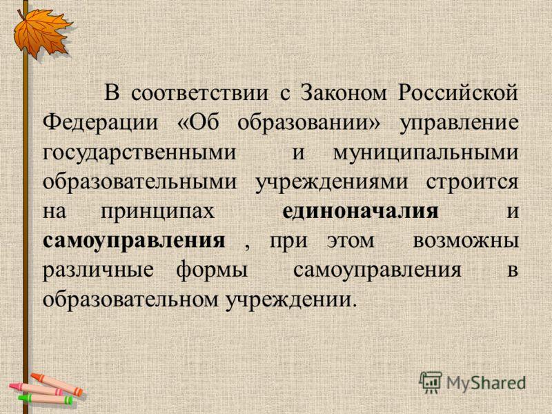 В соответствии с Законом Российской Федерации «Об образовании» управление государственными и муниципальными образовательными учреждениями строится на принципах единоначалия и самоуправления, при этом возможны различные формы самоуправления в образова