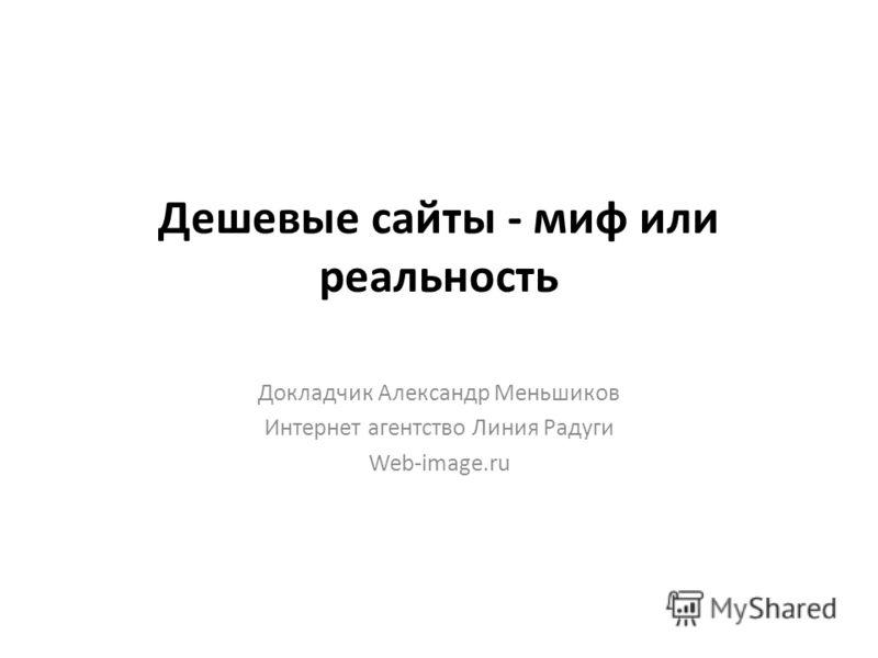 Дешевые сайты - миф или реальность Докладчик Александр Меньшиков Интернет агентство Линия Радуги Web-image.ru