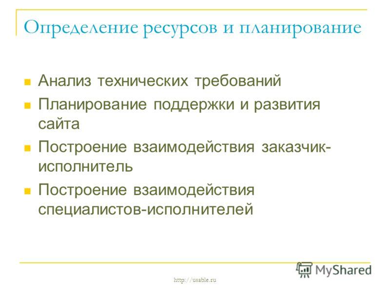http://usable.ru Определение ресурсов и планирование Анализ технических требований Планирование поддержки и развития сайта Построение взаимодействия заказчик- исполнитель Построение взаимодействия специалистов-исполнителей