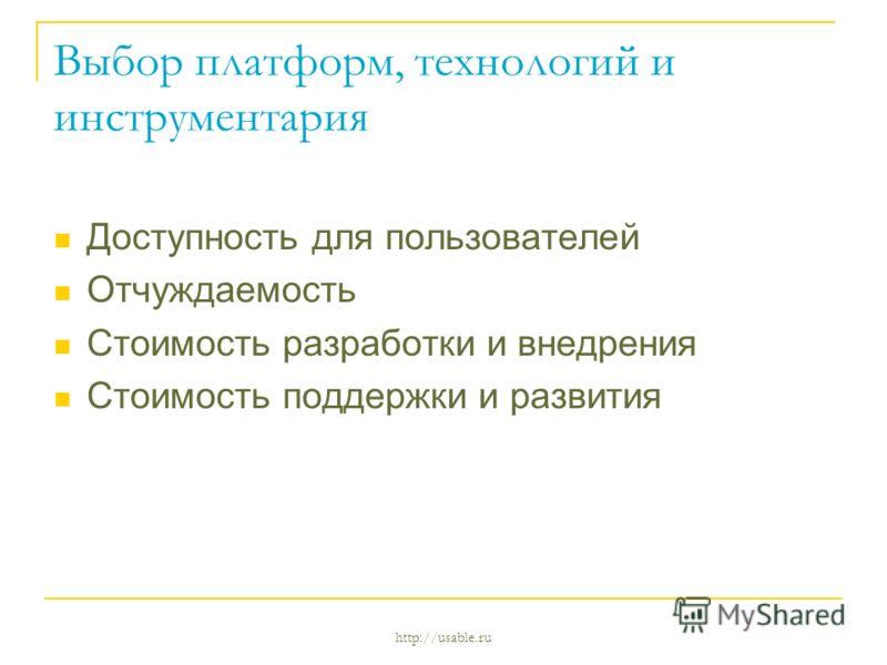 http://usable.ru Выбор платформ, технологий и инструментария Доступность для пользователей Отчуждаемость Стоимость разработки и внедрения Стоимость поддержки и развития