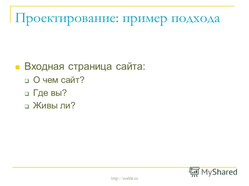 http://usable.ru Проектирование: пример подхода Входная страница сайта: О чем сайт? Где вы? Живы ли?