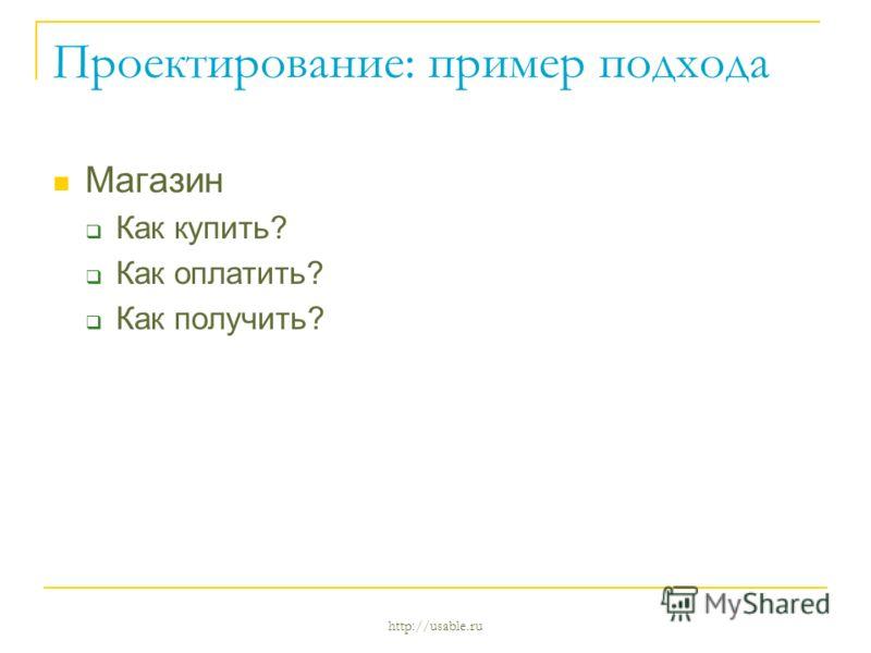 http://usable.ru Проектирование: пример подхода Магазин Как купить? Как оплатить? Как получить?