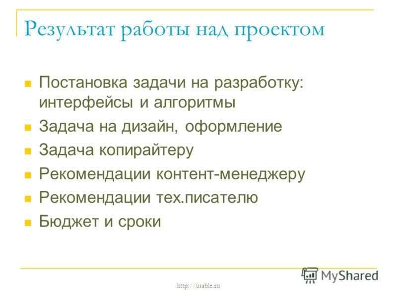 http://usable.ru Результат работы над проектом Постановка задачи на разработку: интерфейсы и алгоритмы Задача на дизайн, оформление Задача копирайтеру Рекомендации контент-менеджеру Рекомендации тех.писателю Бюджет и сроки