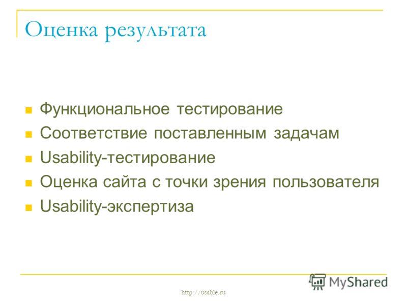 http://usable.ru Оценка результата Функциональное тестирование Соответствие поставленным задачам Usability-тестирование Оценка сайта с точки зрения пользователя Usability-экспертиза