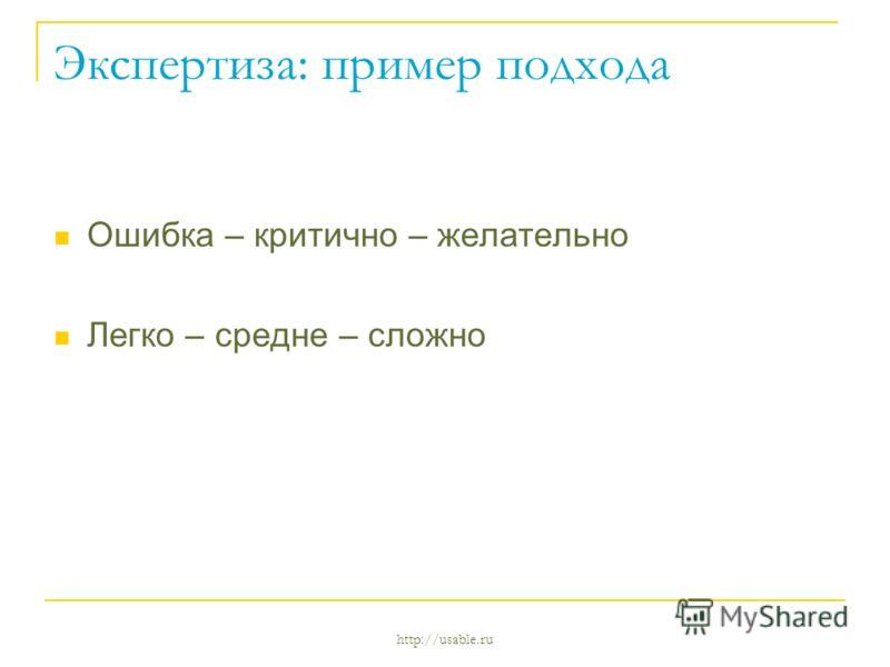 http://usable.ru Экспертиза: пример подхода Ошибка – критично – желательно Легко – средне – сложно