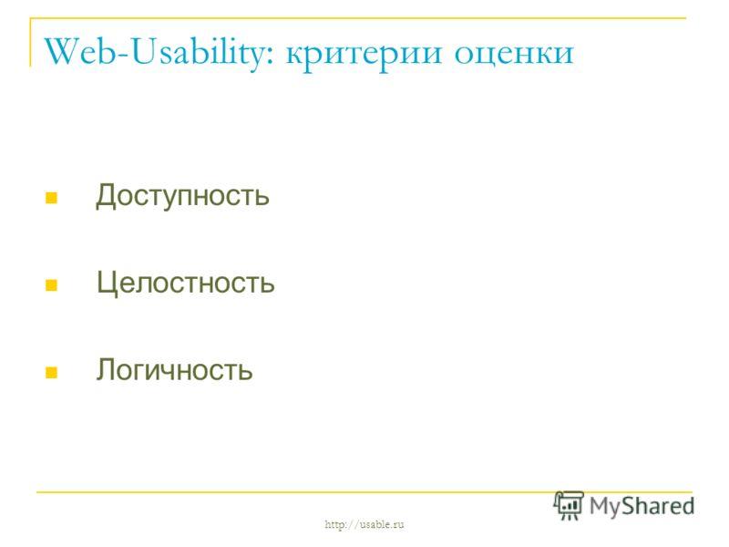 http://usable.ru Web-Usability: критерии оценки Доступность Целостность Логичность