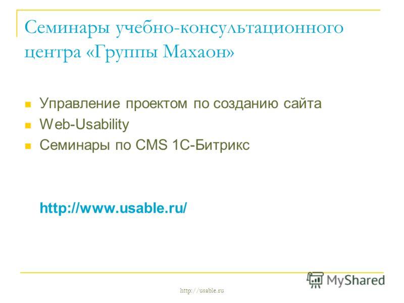 http://usable.ru Семинары учебно-консультационного центра «Группы Махаон» Управление проектом по созданию сайта Web-Usability Семинары по CMS 1C-Битрикс http://www.usable.ru/