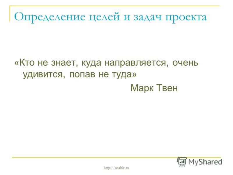 http://usable.ru Определение целей и задач проекта «Кто не знает, куда направляется, очень удивится, попав не туда» Марк Твен