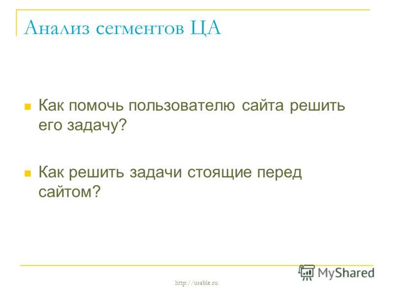 http://usable.ru Анализ сегментов ЦА Как помочь пользователю сайта решить его задачу? Как решить задачи стоящие перед сайтом?