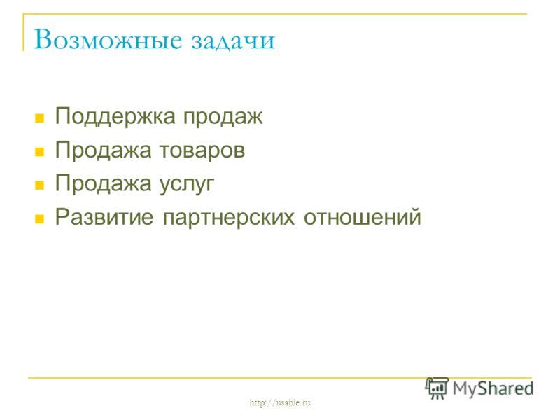 http://usable.ru Возможные задачи Поддержка продаж Продажа товаров Продажа услуг Развитие партнерских отношений