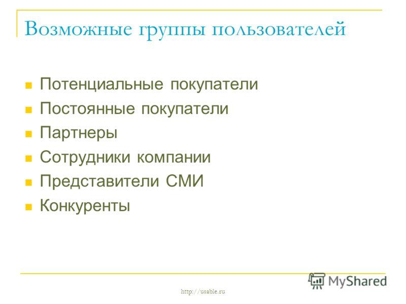 http://usable.ru Возможные группы пользователей Потенциальные покупатели Постоянные покупатели Партнеры Сотрудники компании Представители СМИ Конкуренты