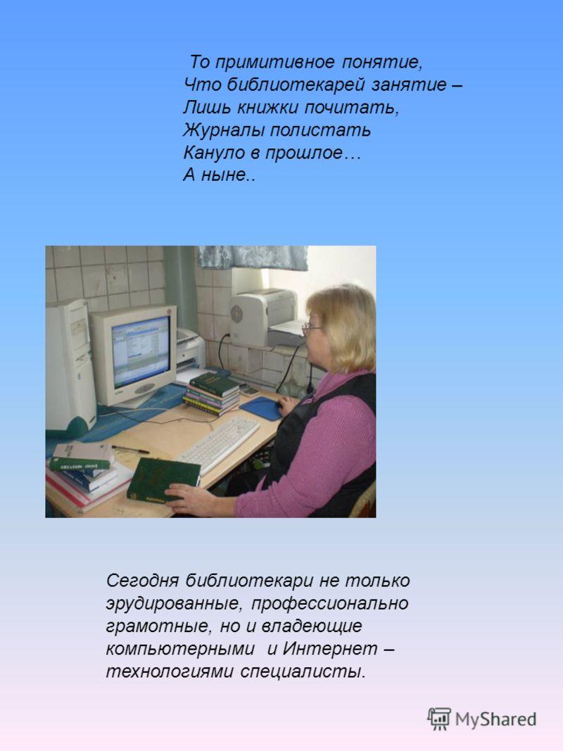 То примитивное понятие, Что библиотекарей занятие – Лишь книжки почитать, Журналы полистать Кануло в прошлое… А ныне.. Сегодня библиотекари не только эрудированные, профессионально грамотные, но и владеющие компьютерными и Интернет – технологиями спе