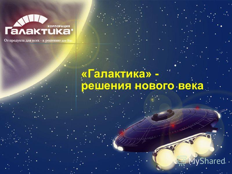 «Галактика» - решения нового века От продукта для всех - к решению для Вас.