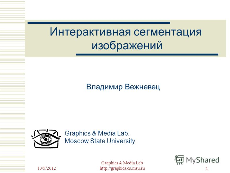 8/22/2012 Graphics & Media Lab http://graphics.cs.msu.su 1 Владимир Вежневец Graphics & Media Lab. Moscow State University Интерактивная сегментация изображений
