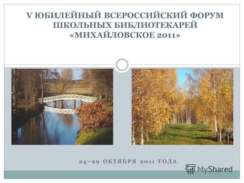 V ЮБИЛЕЙНЫЙ ВСЕРОССИЙСКИЙ ФОРУМ ШКОЛЬНЫХ БИБЛИОТЕКАРЕЙ «МИХАЙЛОВСКОЕ 2011» 24–29 ОКТЯБРЯ 2011 ГОДА