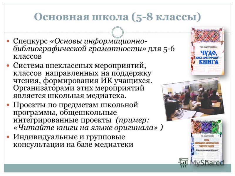 Основная школа (5-8 классы) Спецкурс «Основы информационно- библиографической грамотности» для 5-6 классов Система внеклассных мероприятий, классов направленных на поддержку чтения, формирования ИК учащихся. Организаторами этих мероприятий является ш