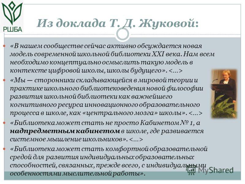 Из доклада Т. Д. Жуковой: «В нашем сообществе сейчас активно обсуждается новая модель современной школьной библиотеки XXI века. Нам всем необходимо концептуально осмыслить такую модель в контексте цифровой школы, школы будущего». «Мы сторонники склад