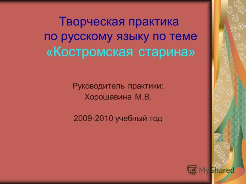 Творческая практика по русскому языку по теме «Костромская старина» Руководитель практики: Хорошавина М.В. 2009-2010 учебный год