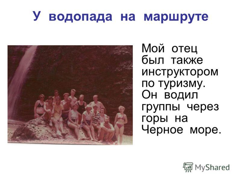 У водопада на маршруте Мой отец был также инструктором по туризму. Он водил группы через горы на Черное море.
