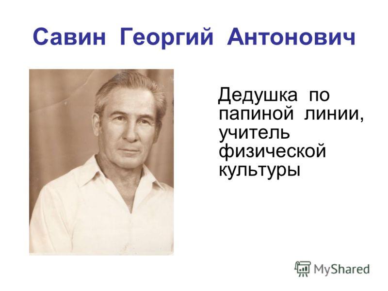 Савин Георгий Антонович Дедушка по папиной линии, учитель физической культуры