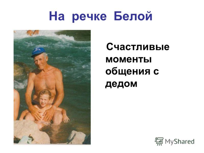 На речке Белой Счастливые моменты общения с дедом