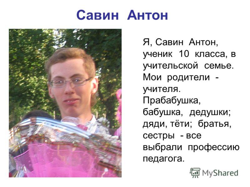 Савин Антон Я, Савин Антон, ученик 10 класса, в учительской семье. Мои родители - учителя. Прабабушка, бабушка, дедушки; дяди, тёти; братья, сестры - все выбрали профессию педагога.
