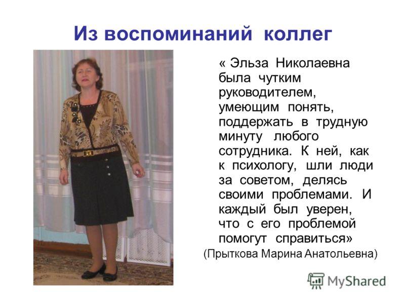 Из воспоминаний коллег « Эльза Николаевна была чутким руководителем, умеющим понять, поддержать в трудную минуту любого сотрудника. К ней, как к психологу, шли люди за советом, делясь своими проблемами. И каждый был уверен, что с его проблемой помогу
