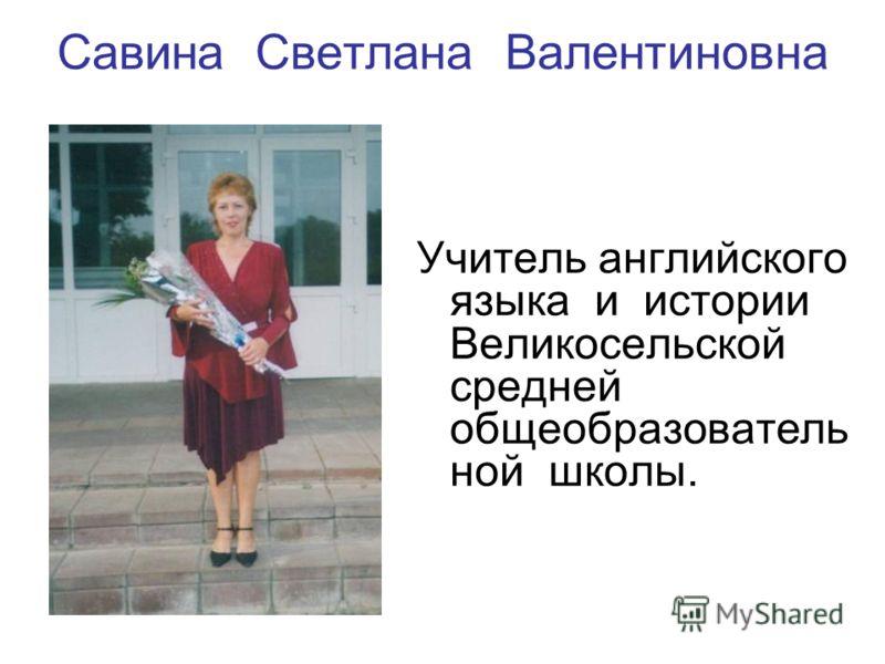 Савина Светлана Валентиновна Учитель английского языка и истории Великосельской средней общеобразователь ной школы.