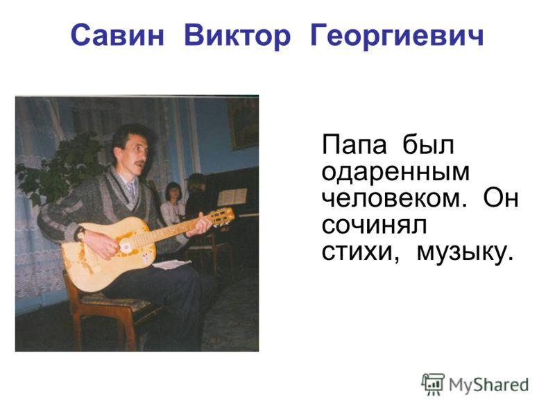 Савин Виктор Георгиевич Папа был одаренным человеком. Он сочинял стихи, музыку.