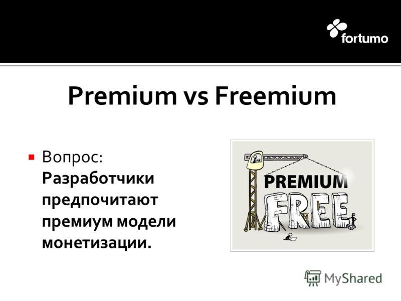Premium vs Freemium Вопрос: Разработчики предпочитают премиум модели монетизации.