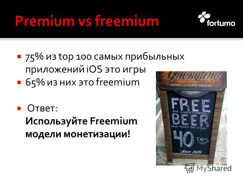 75% из top 100 самых прибыльных приложений iOS это игры 65% из них это freemium Ответ: Используйте Freemium модели монетизации!