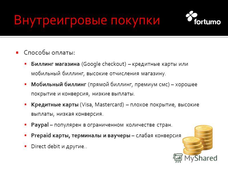 Способы оплаты: Биллинг магазина (Google checkout) – кредитные карты или мобильный биллинг, высокие отчисления магазину. Мобильный биллинг (прямой биллинг, премиум смс) – хорошее покрытие и конверсия, низкие выплаты. Кредитные карты (Visa, Mastercard