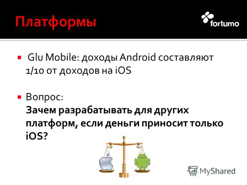 Glu Mobile: доходы Android составляют 1/10 от доходов на iOS Вопрос: Зачем разрабатывать для других платформ, если деньги приносит только iOS?
