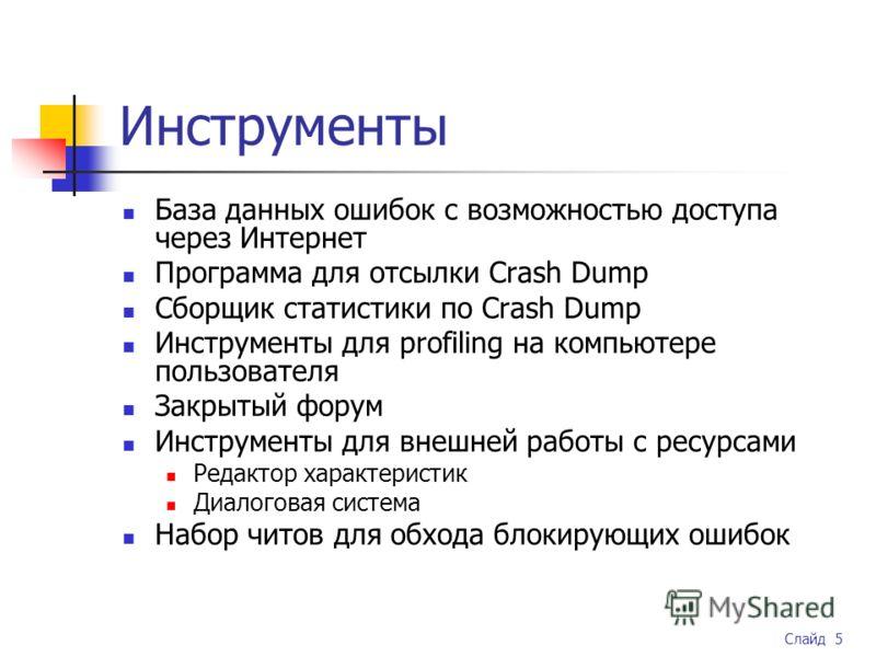 Слайд 5 Инструменты База данных ошибок с возможностью доступа через Интернет Программа для отсылки Crash Dump Сборщик статистики по Crash Dump Инструменты для profiling на компьютере пользователя Закрытый форум Инструменты для внешней работы с ресурс