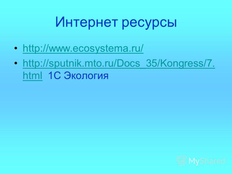 Интернет ресурсы http://www.ecosystema.ru/ http://sputnik.mto.ru/Docs_35/Kongress/7. html 1С Экологияhttp://sputnik.mto.ru/Docs_35/Kongress/7. html