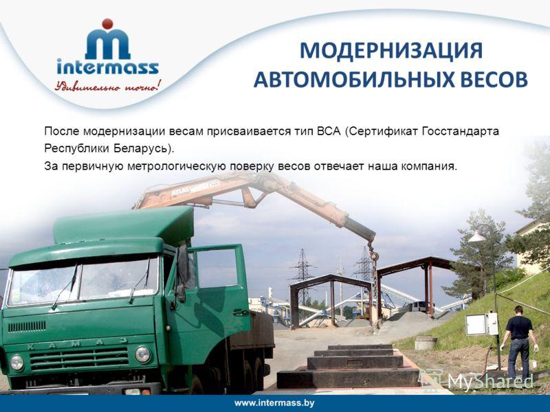После модернизации весам присваивается тип ВСА (Сертификат Госстандарта Республики Беларусь). За первичную метрологическую поверку весов отвечает наша компания. МОДЕРНИЗАЦИЯ АВТОМОБИЛЬНЫХ ВЕСОВ