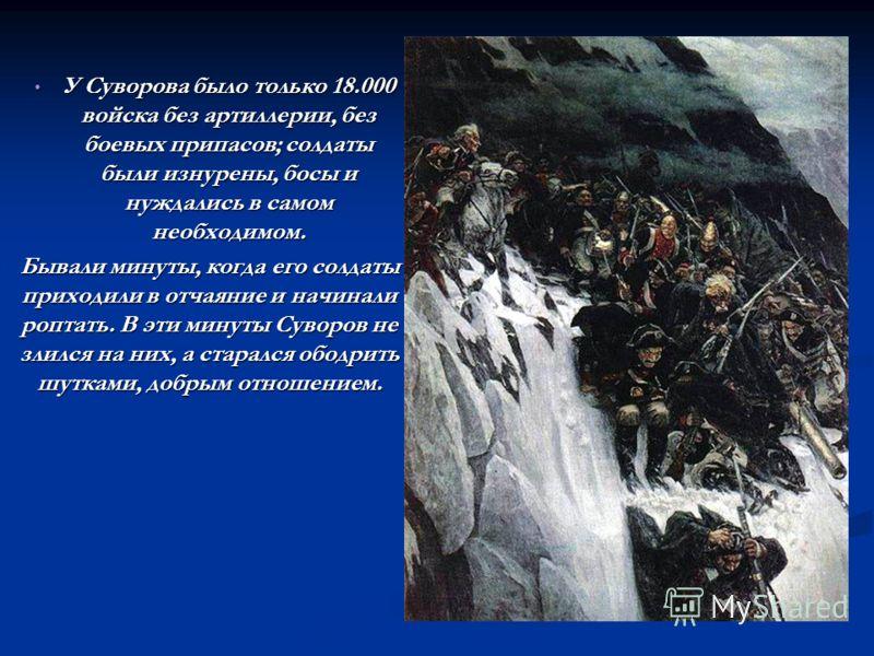 У Суворова было только 18.000 войска без артиллерии, без боевых припасов; солдаты были изнурены, босы и нуждались в самом необходимом. У Суворова было только 18.000 войска без артиллерии, без боевых припасов; солдаты были изнурены, босы и нуждались в