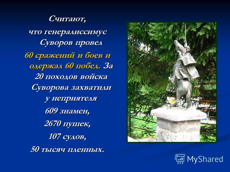Считают, что генералиссимус Суворов провел 60 сражений и боев и одержал 60 побед. За 20 походов войска Суворова захватили у неприятеля 609 знамен, 2670 пушек, 107 судов, 50 тысяч пленных.