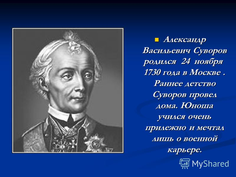 Александр Васильевич Суворов родился 24 ноября 1730 года в Москве. Раннее детство Суворов провел дома. Юноша учился очень прилежно и мечтал лишь о военной карьере. Александр Васильевич Суворов родился 24 ноября 1730 года в Москве. Раннее детство Суво