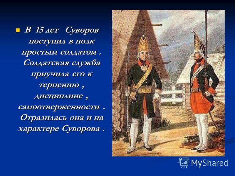 В 15 лет Суворов поступил в полк простым солдатом. Солдатская служба приучила его к терпению, дисциплине, самоотверженности. Отразилась она и на характере Суворова. В 15 лет Суворов поступил в полк простым солдатом. Солдатская служба приучила его к т