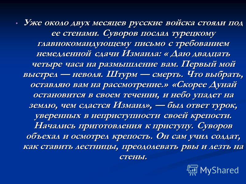Уже около двух месяцев русские войска стояли под ее стенами. Суворов послал турецкому главнокомандующему письмо с требованием немедленной сдачи Измаила: « Даю двадцать четыре часа на размышление вам. Первый мой выстрел неволя. Штурм смерть. Что выбра
